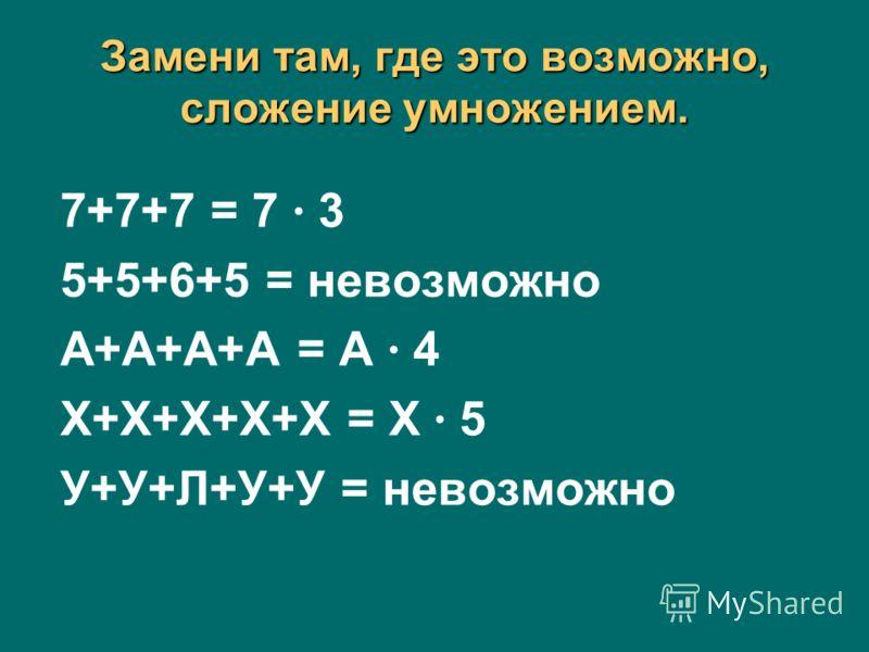 Замени там, где это возможно, сложение умножением. 7+7+7 = 7 3 5+5+6+5 = невозможно А+А+А+А = А 4 Х+Х+Х+Х+Х = Х 5 У+У+Л+У+У = невозможно