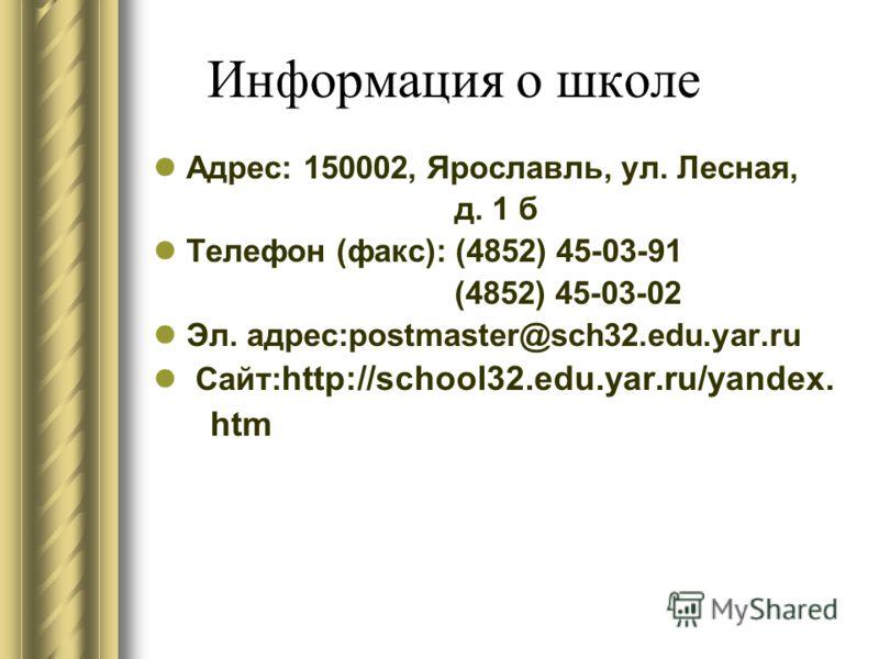 Информация о школе Адрес: 150002, Ярославль, ул. Лесная, д. 1 б Телефон (факс): (4852) 45-03-91 (4852) 45-03-02 Эл. адрес:postmaster@sch32.edu.yar.ru Сайт: http://school32.edu.yar.ru/yandex. htm