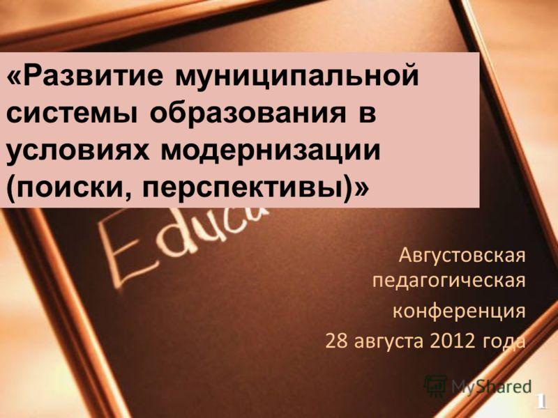 Августовская педагогическая конференция 28 августа 2012 года «Развитие муниципальной системы образования в условиях модернизации (поиски, перспективы)»