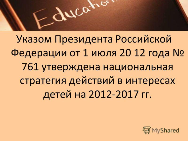 Указом Президента Российской Федерации от 1 июля 20 12 года 761 утверждена национальная стратегия действий в интересах детей на 2012-2017 гг.