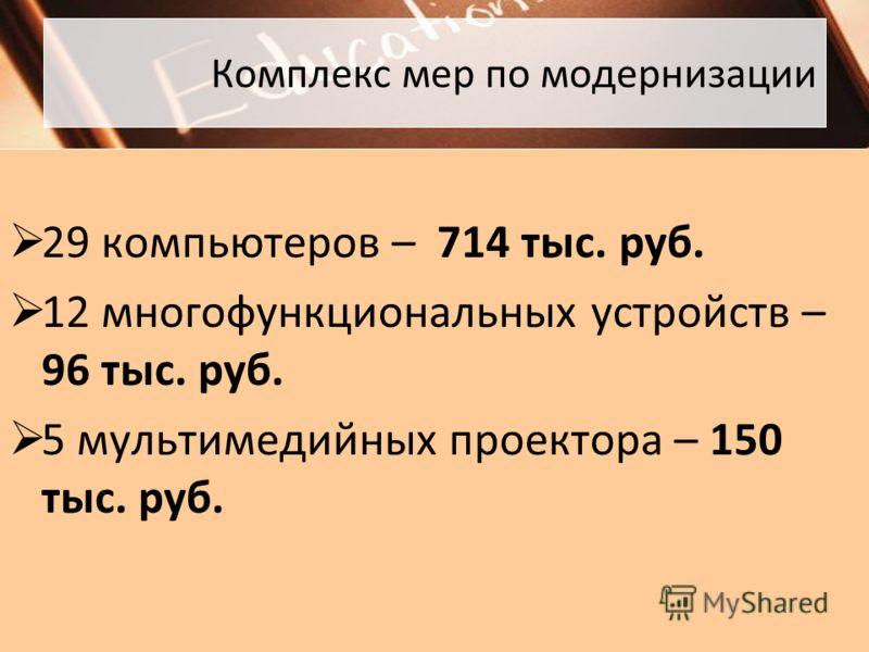 Комплекс мер по модернизации 29 компьютеров – 714 тыс. руб. 12 многофункциональных устройств – 96 тыс. руб. 5 мультимедийных проектора – 150 тыс. руб.