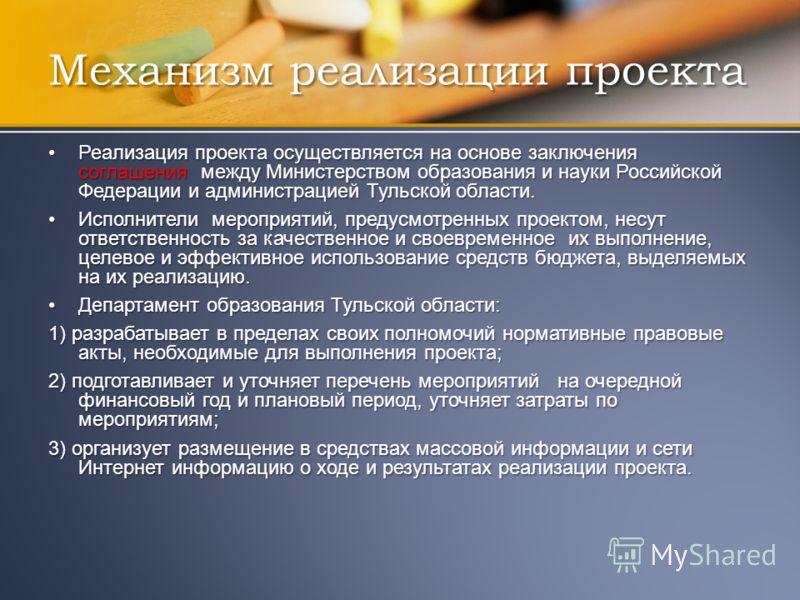 Механизм реализации проекта Реализация проекта осуществляется на основе заключения соглашения между Министерством образования и науки Российской Федерации и администрацией Тульской области.Реализация проекта осуществляется на основе заключения соглаш