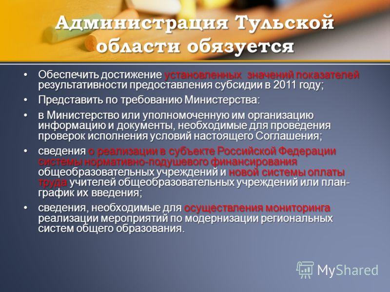 Администрация Тульской области обязуется Обеспечить достижение установленных значений показателей результативности предоставления субсидии в 2011 году;Обеспечить достижение установленных значений показателей результативности предоставления субсидии в