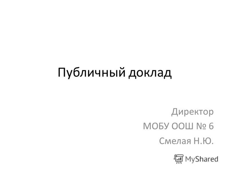 Публичный доклад Директор МОБУ ООШ 6 Смелая Н.Ю.