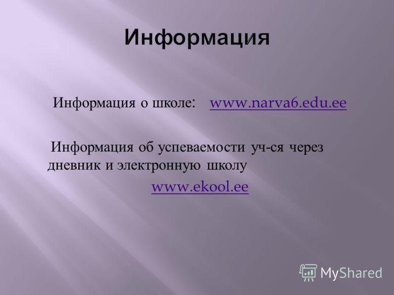 Информация о школе : www.narva6.edu.ee www.narva6.edu.ee Информация об успеваемости уч - ся через дневник и электронную школу www.ekool.ee