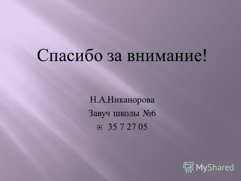 Спасибо за внимание ! Н. А. Никанорова Завуч школы 6 35 7 27 05