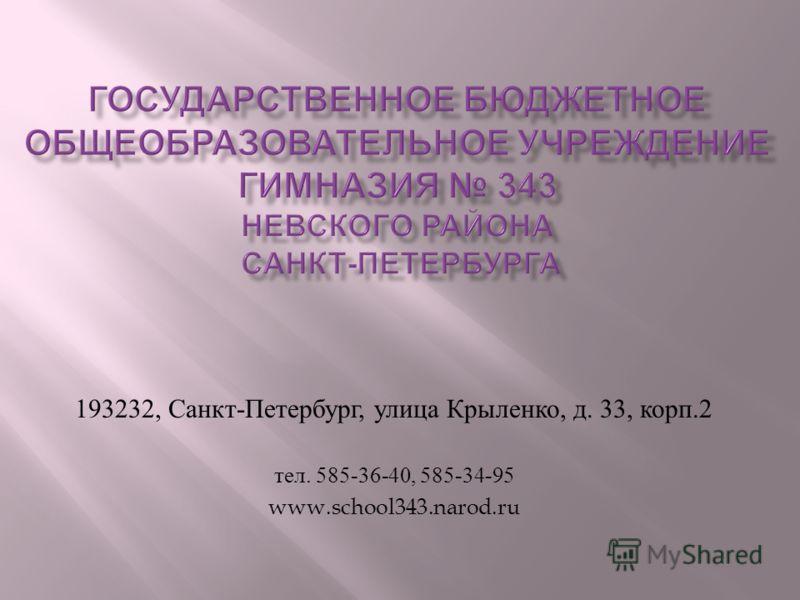 193232, Санкт - Петербург, улица Крыленко, д. 33, корп.2 тел. 585-36-40, 585-34-95 www.school343.narod.ru