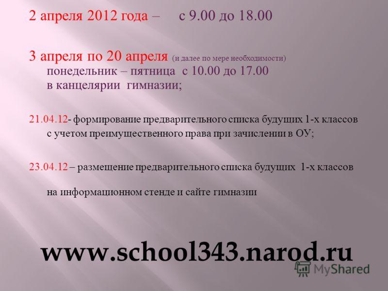2 апреля 2012 года – с 9.00 до 18.00 3 апреля по 20 апреля ( и далее по мере необходимости ) понедельник – пятница с 10.00 до 17.00 в канцелярии гимназии ; 21.04.12- формирование предварительного списка будущих 1- х классов с учетом преимущественного