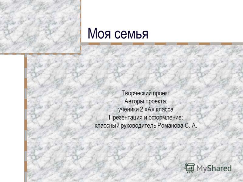 Моя семья Творческий проект Авторы проекта: ученики 2 «А» класса Презентация и оформление: классный руководитель Романова С. А.