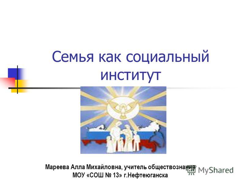 Семья как социальный институт Мареева Алла Михайловна, учитель обществознания МОУ «СОШ 13» г.Нефтеюганска