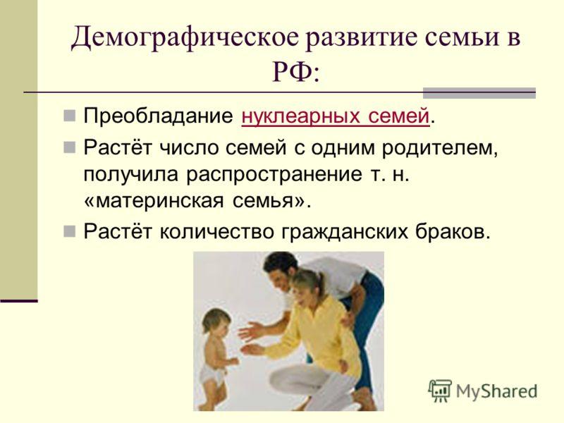 Демографическое развитие семьи в РФ: Преобладание нуклеарных семей.нуклеарных семей Растёт число семей с одним родителем, получила распространение т. н. «материнская семья». Растёт количество гражданских браков.