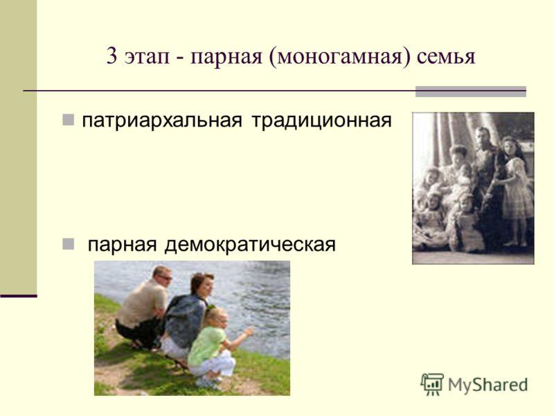 3 этап - парная (моногамная) семья патриархальная традиционная парная демократическая