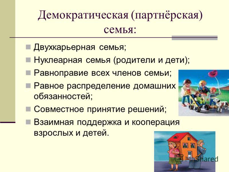 Демократическая (партнёрская) семья: Двухкарьерная семья; Нуклеарная семья (родители и дети); Равноправие всех членов семьи; Равное распределение домашних обязанностей; Совместное принятие решений; Взаимная поддержка и кооперация взрослых и детей.