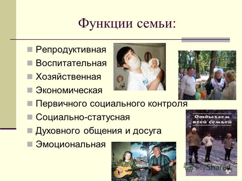 Функции семьи: Репродуктивная Воспитательная Хозяйственная Экономическая Первичного социального контроля Социально-статусная Духовного общения и досуга Эмоциональная