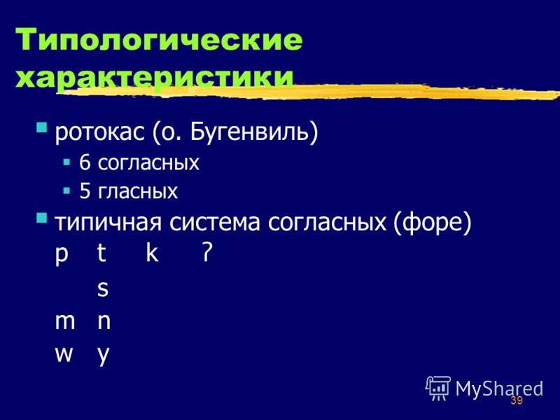 39 Типологические характеристики ротокас (о. Бугенвиль) 6 согласных 5 гласных типичная система согласных (форе) p tkʔp tkʔ s m nm n w yw y