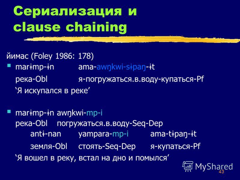 43 Сериализация и clause chaining йимас (Foley 1986: 178) mar ɨ mp- ɨ nama-awŋkwi-s ɨ paŋ- ɨ t река-Oblя-погружаться.в.воду-купаться-Pf Я искупался в реке mar ɨ mp- ɨ n awŋkwi-mp-i река-Obl погружаться.в.воду-Seq-Dep ant ɨ -nan yampara-mp-i ama-t ɨ p