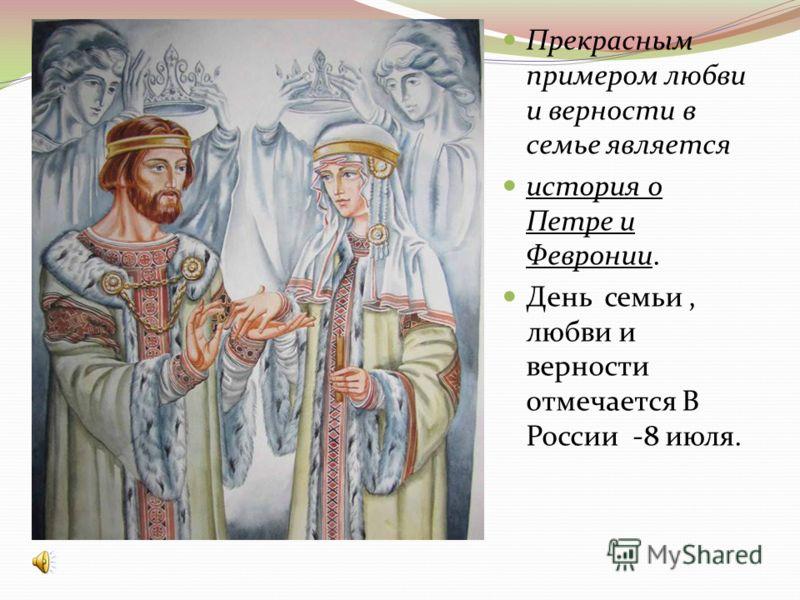 Прекрасным примером любви и верности в семье является история о Петре и Февронии. День семьи, любви и верности отмечается В России -8 июля.