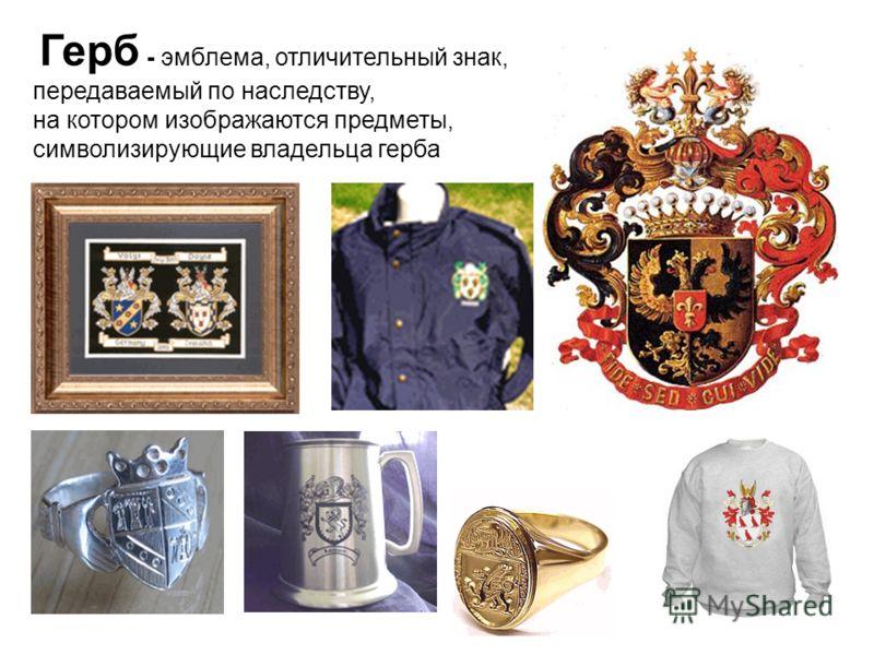 Герб - эмблема, отличительный знак, передаваемый по наследству, на котором изображаются предметы, символизирующие владельца герба