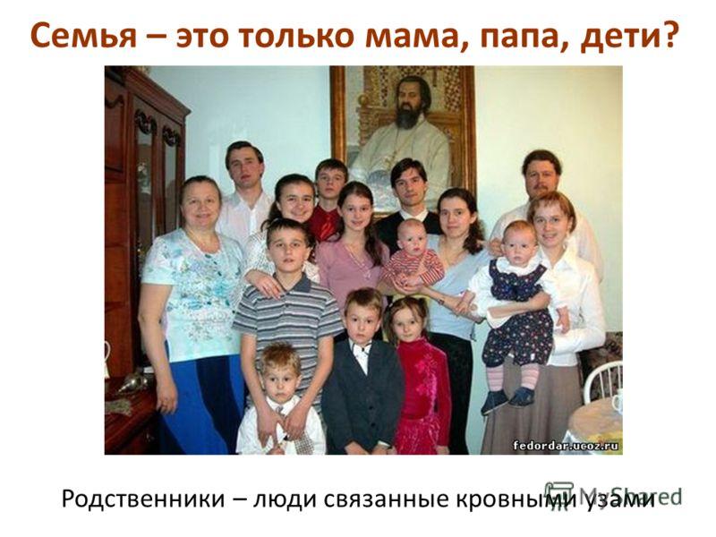 Семья – это только мама, папа, дети? Родственники – люди связанные кровными узами