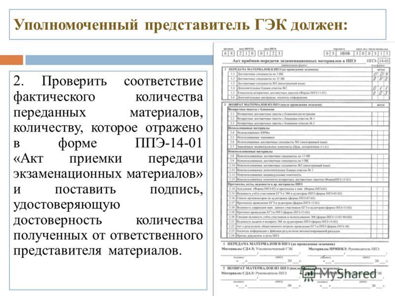 Уполномоченный представитель ГЭК должен: 2. Проверить соответствие фактического количества переданных материалов, количеству, которое отражено в форме ППЭ-14-01 «Акт приемки передачи экзаменационных материалов» и поставить подпись, удостоверяющую дос