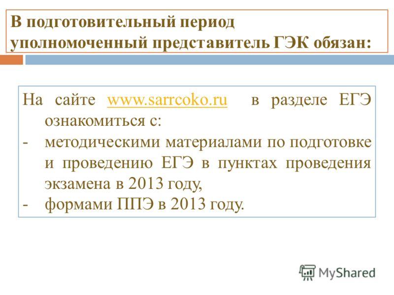 В подготовительный период уполномоченный представитель ГЭК обязан: На сайте www.sarrcoko.ru в разделе ЕГЭ ознакомиться с:www.sarrcoko.ru -методическими материалами по подготовке и проведению ЕГЭ в пунктах проведения экзамена в 2013 году, -формами ППЭ