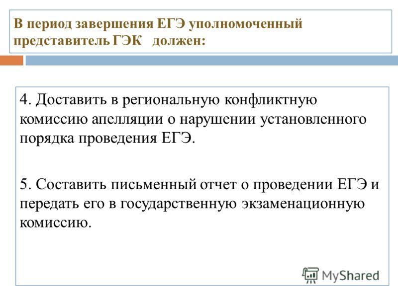 В период завершения ЕГЭ уполномоченный представитель ГЭК должен: 4. Доставить в региональную конфликтную комиссию апелляции о нарушении установленного порядка проведения ЕГЭ. 5. Составить письменный отчет о проведении ЕГЭ и передать его в государстве