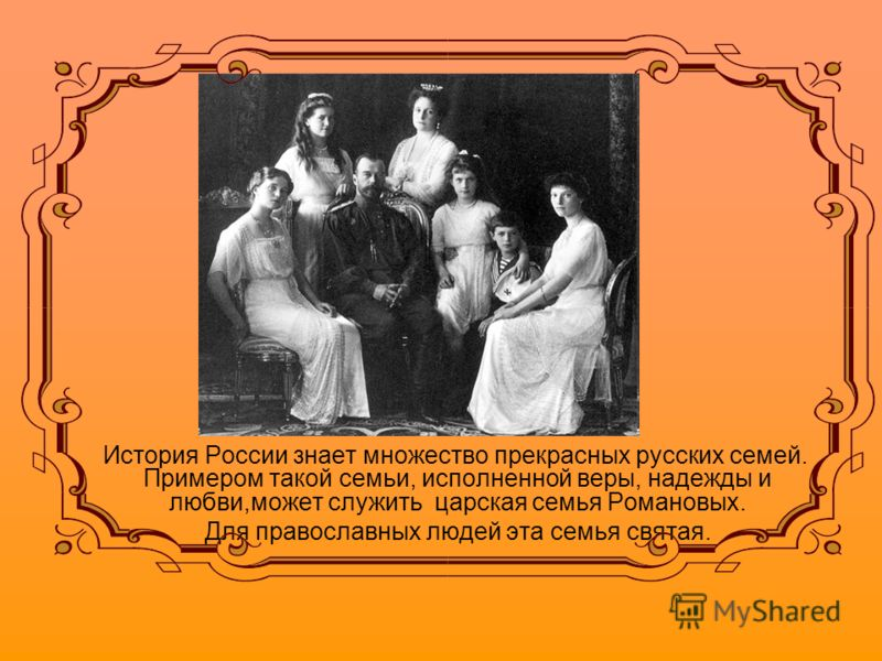 История России знает множество прекрасных русских семей. Примером такой семьи, исполненной веры, надежды и любви,может служить царская семья Романовых. Для православных людей эта семья святая.
