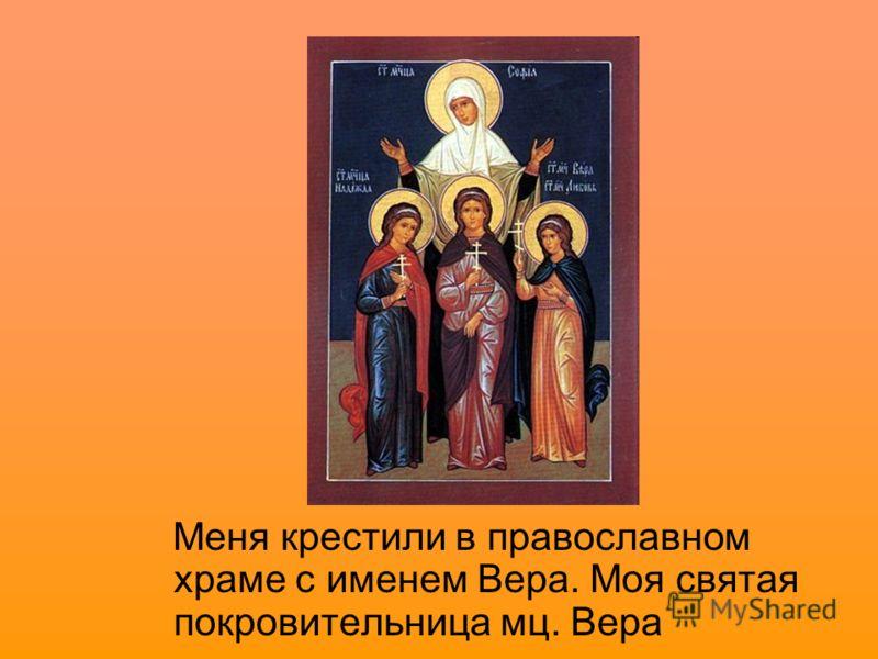 Меня крестили в православном храме с именем Вера. Моя святая покровительница мц. Вера