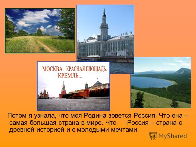 Потом я узнала, что моя Родина зовется Россия. Что она – самая большая страна в мире. Что Россия – страна с древней историей и с молодыми мечтами.