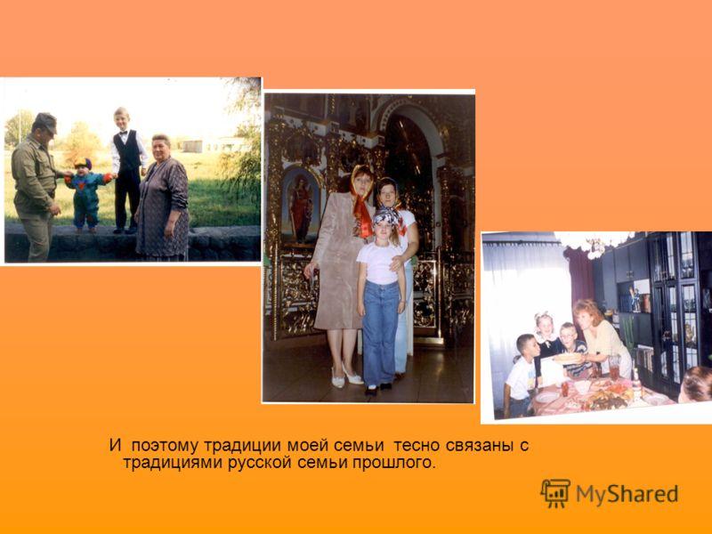 И поэтому традиции моей семьи тесно связаны с традициями русской семьи прошлого.