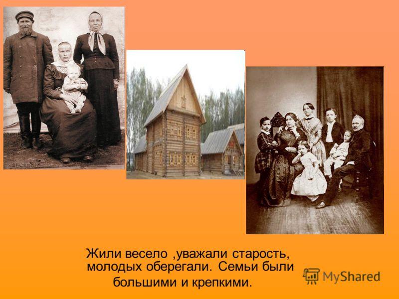 Жили весело,уважали старость, молодых оберегали. Семьи были большими и крепкими.