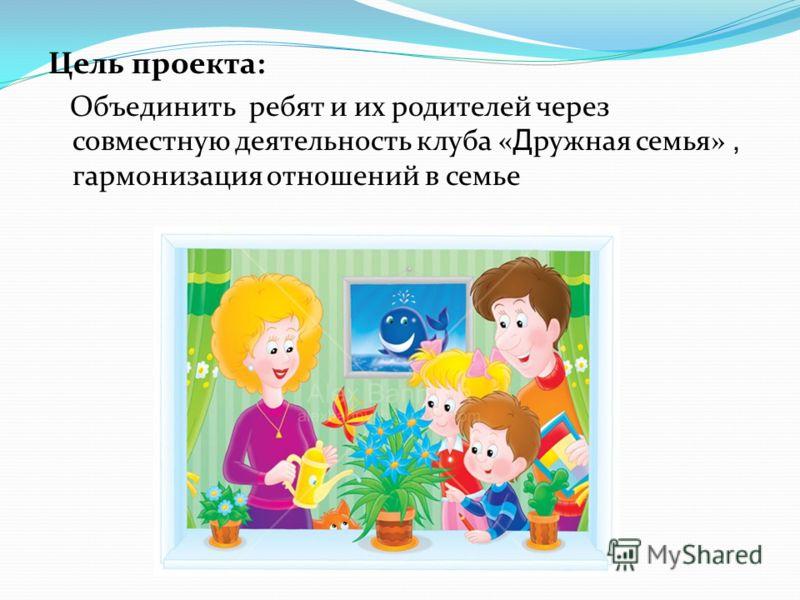 Цель проекта: Объединить ребят и их родителей через совместную деятельность клуба « Д ружная семья», гармонизация отношений в семье
