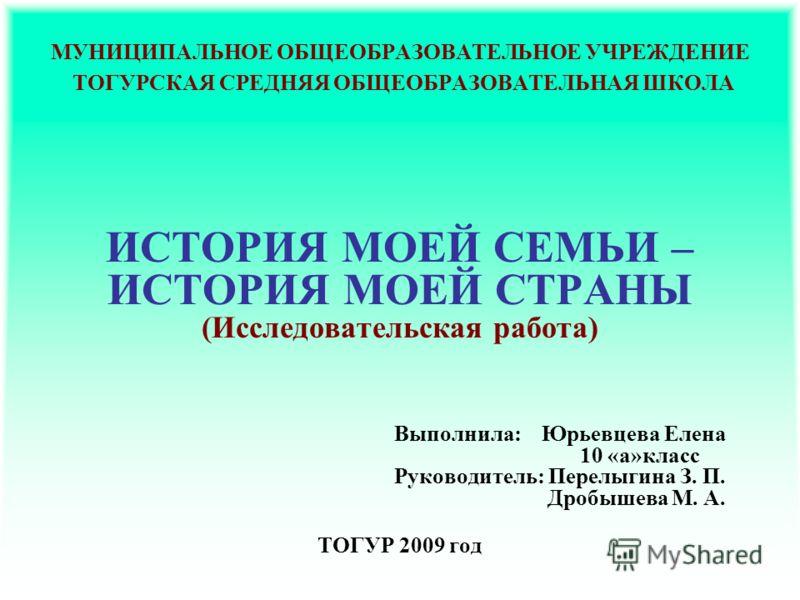 МУНИЦИПАЛЬНОЕ ОБЩЕОБРАЗОВАТЕЛЬНОЕ УЧРЕЖДЕНИЕ ТОГУРСКАЯ СРЕДНЯЯ ОБЩЕОБРАЗОВАТЕЛЬНАЯ ШКОЛА ИСТОРИЯ МОЕЙ СЕМЬИ – ИСТОРИЯ МОЕЙ СТРАНЫ (Исследовательская работа) Выполнила: Юрьевцева Елена 10 «а»класс Руководитель: Перелыгина З. П. Дробышева М. А. ТОГУР 2