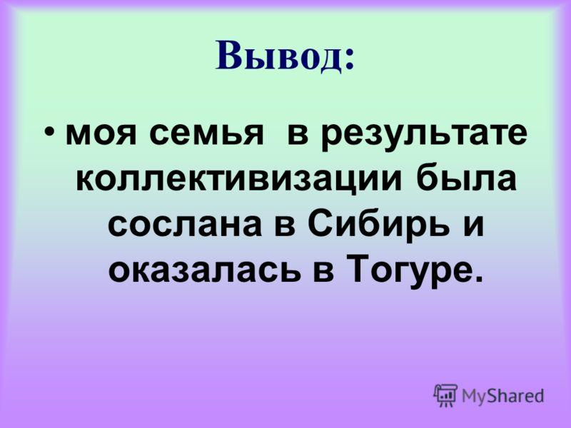Вывод: моя семья в результате коллективизации была сослана в Сибирь и оказалась в Тогуре.