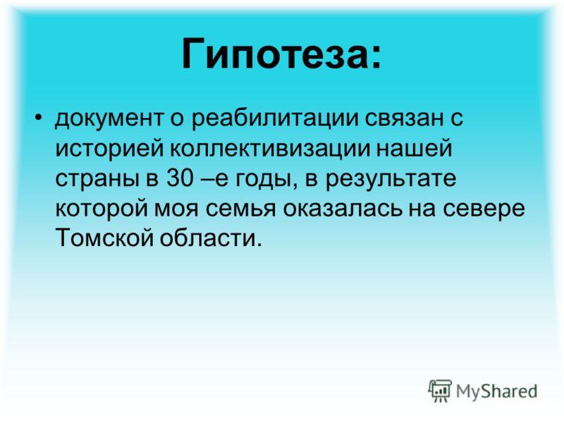 Гипотеза: документ о реабилитации связан с историей коллективизации нашей страны в 30 –е годы, в результате которой моя семья оказалась на севере Томской области.