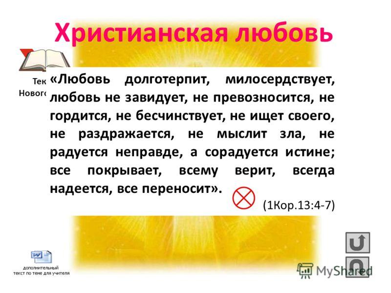 Христианская любовь Текст из Нового Завета «Любовь долготерпит, милосердствует, любовь не завидует, не превозносится, не гордится, не бесчинствует, не ищет своего, не раздражается, не мыслит зла, не радуется неправде, а сорадуется истине; все покрыва