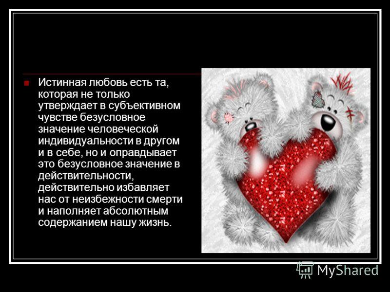 Истинная любовь есть та, которая не только утверждает в субъективном чувстве безусловное значение человеческой индивидуальности в другом и в себе, но и оправдывает это безусловное значение в действительности, действительно избавляет нас от неизбежнос