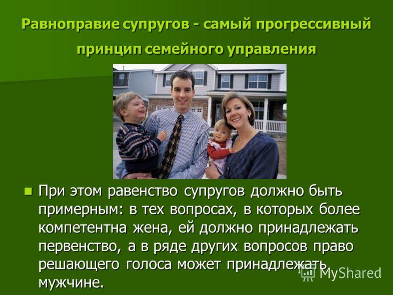 Равноправие супругов - самый прогрессивный принцип семейного управления При этом равенство супругов должно быть примерным: в тех вопросах, в которых более компетентна жена, ей должно принадлежать первенство, а в ряде других вопросов право решающего г