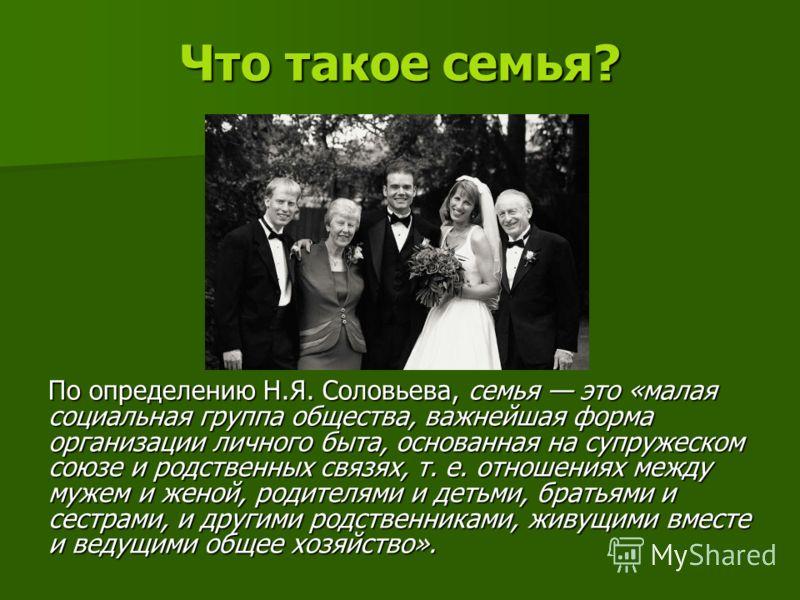 Что такое семья? По определению Н.Я. Соловьева, семья это «малая социальная группа общества, важнейшая форма организации личного быта, основанная на супружеском союзе и родственных связях, т. е. отношениях между мужем и женой, родителями и детьми, бр