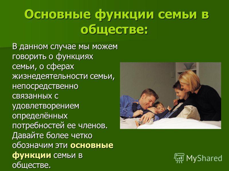 Основные функции семьи в обществе: Основные функции семьи в обществе: В данном случае мы можем говорить о функциях семьи, о сферах жизнедеятельности семьи, непосредственно связанных с удовлетворением определённых потребностей ее членов. Давайте более