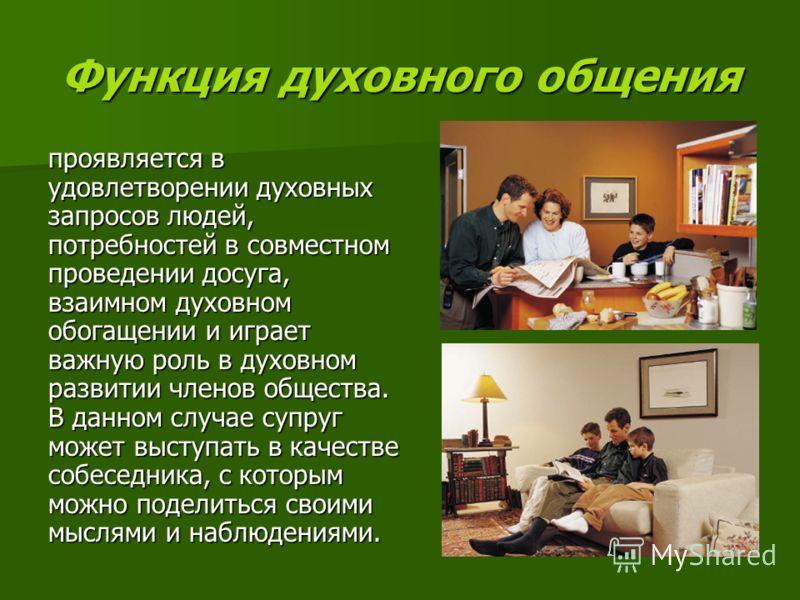 Функция духовного общения проявляется в удовлетворении духовных запросов людей, потребностей в совместном проведении досуга, взаимном духовном обогащении и играет важную роль в духовном развитии членов общества. В данном случае супруг может выступать