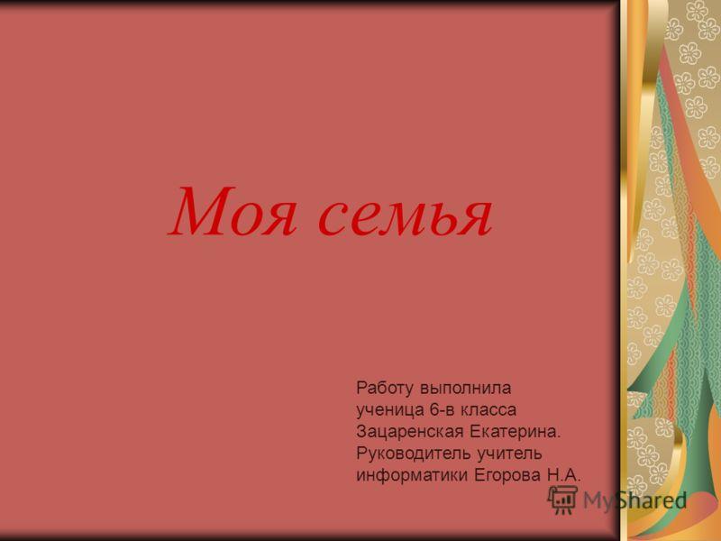 Моя семья Работу выполнила ученица 6-в класса Зацаренская Екатерина. Руководитель учитель информатики Егорова Н.А.
