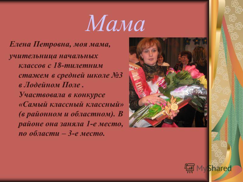 Мама Елена Петровна, моя мама, учительница начальных классов с 18-тилетним стажем в средней школе 3 в Лодейном Поле. Участвовала в конкурсе «Самый классный классный» (в районном и областном). В районе она заняла 1-е место, по области – 3-е место.