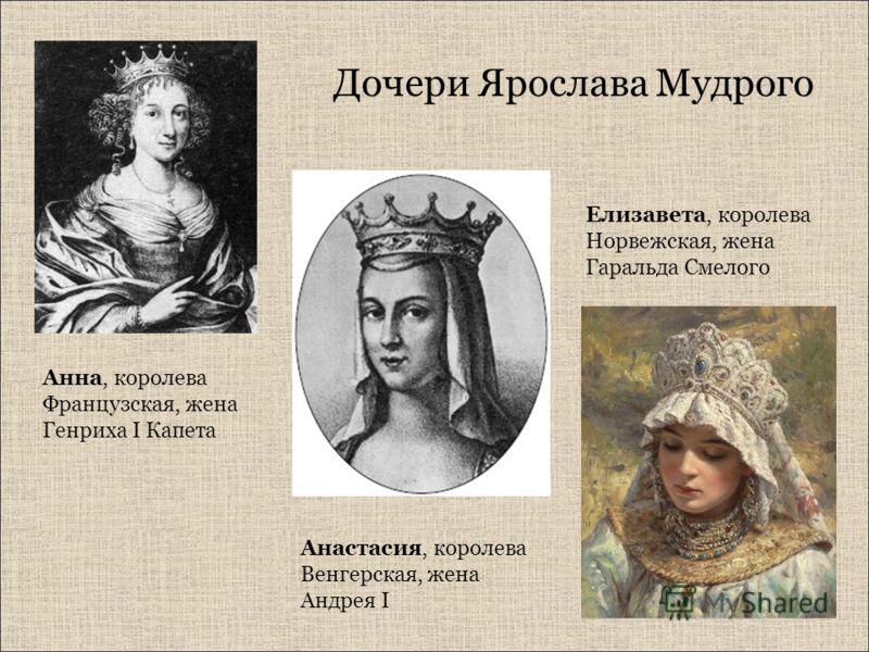 Дочери Ярослава Мудрого Анна, королева Французская, жена Генриха I Капета Анастасия, королева Венгерская, жена Андрея I Елизавета, королева Норвежская, жена Гаральда Смелого