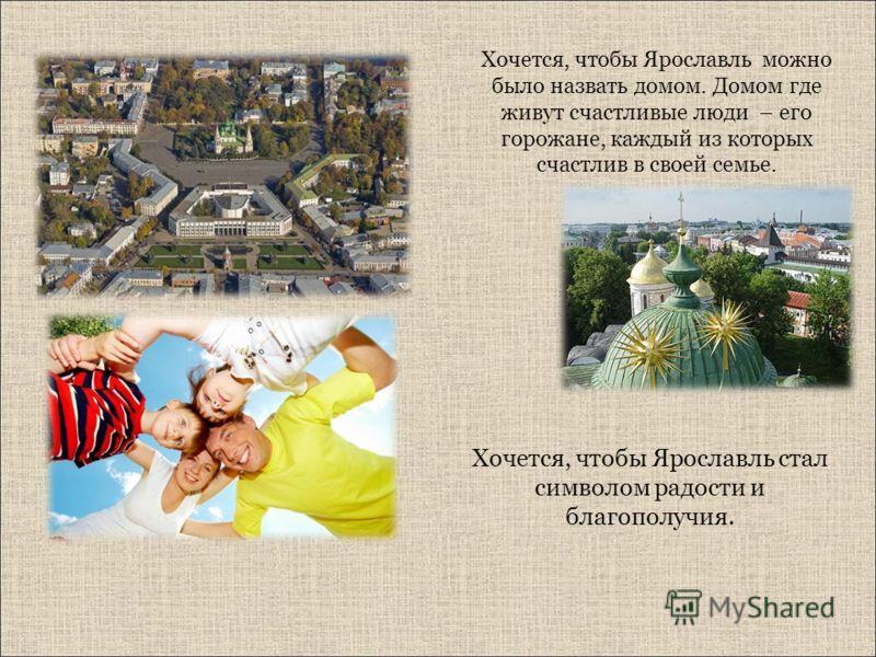 Хочется, чтобы Ярославль можно было назвать домом. Домом где живут счастливые люди – его горожане, каждый из которых счастлив в своей семье. Хочется, чтобы Ярославль стал символом радости и благополучия.