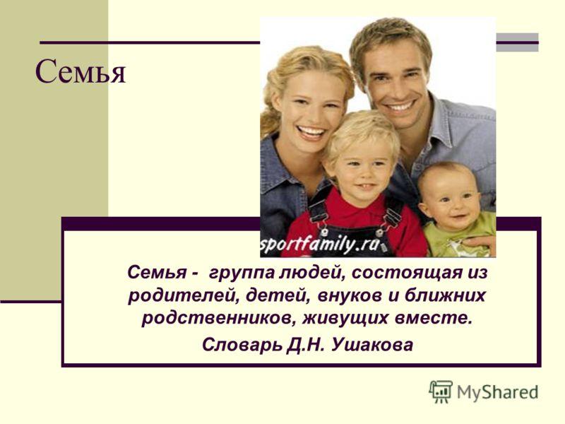 Семья Семья - группа людей, состоящая из родителей, детей, внуков и ближних родственников, живущих вместе. Словарь Д.Н. Ушакова