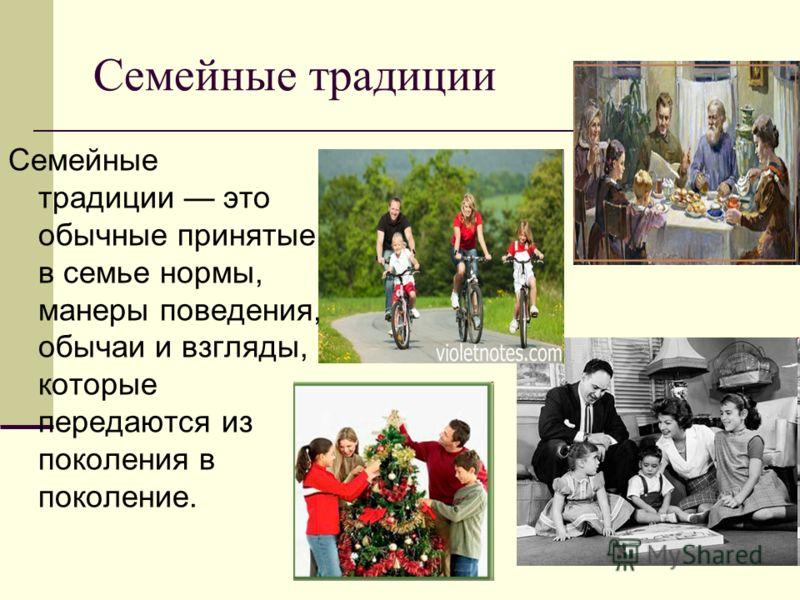 Семейные традиции Семейные традиции это обычные принятые в семье нормы, манеры поведения, обычаи и взгляды, которые передаются из поколения в поколение.