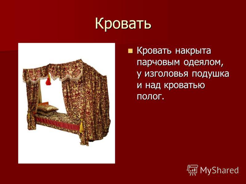 Кровать Кровать накрыта парчовым одеялом, у изголовья подушка и над кроватью полог. Кровать накрыта парчовым одеялом, у изголовья подушка и над кроватью полог.