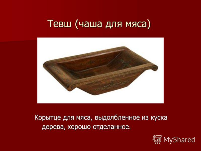 Тевш (чаша для мяса) Корытце для мяса, выдолбленное из куска дерева, хорошо отделанное.