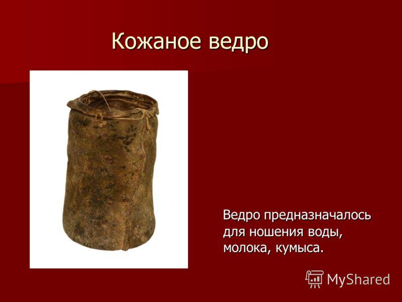 Кожаное ведро Ведро предназначалось для ношения воды, молока, кумыса. Ведро предназначалось для ношения воды, молока, кумыса.